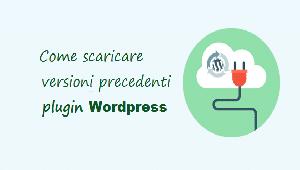 come scaricare versioni precedenti plugin wordpress